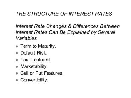 THE STRUCTURE OF INTEREST RATES Interest Rate Changes & Differences Between Interest Rates Can Be Explained by Several Variables l Term to Maturity. l.
