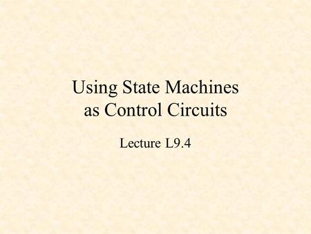 Using State Machines as Control Circuits Lecture L9.4.