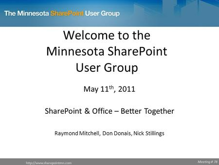 Meeting # 78 Welcome to the Minnesota SharePoint User Group  May 11 th, 2011 SharePoint & Office – Better Together Raymond Mitchell,
