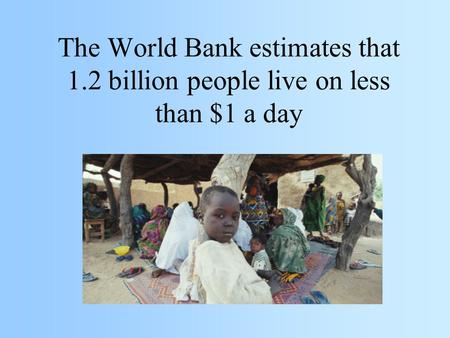 The World Bank estimates that 1.2 billion people live on less than $1 a day.