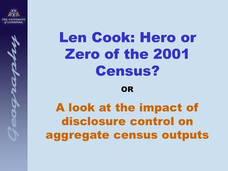 Len Cook: Hero or Zero of the 2001 Census? OR A look at the impact of disclosure control on aggregate census outputs.