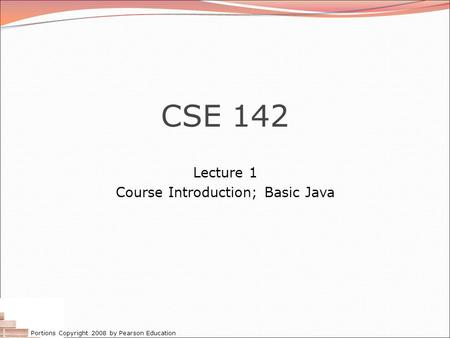 Portions Copyright 2008 by Pearson Education CSE 142 Lecture 1 Course Introduction; Basic Java.