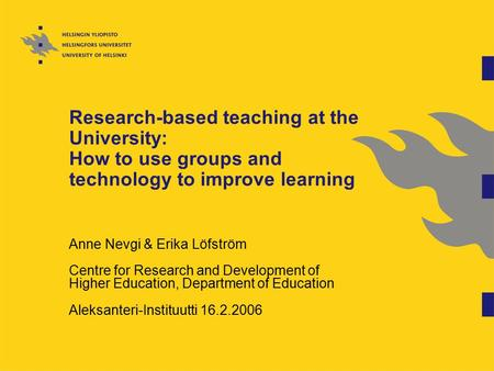 Research-based teaching at the University: How to use groups and technology to improve learning Anne Nevgi & Erika Löfström Centre for Research and Development.