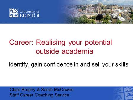 Career: Realising your potential outside academia Identify, gain confidence in and sell your skills Clare Brophy & Sarah McCowen Staff Career Coaching.