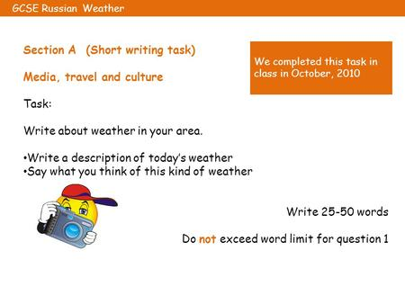 Section A (Short writing task) Media, travel and culture Task: Write about weather in your area. Write a description of today's weather Say what you think.