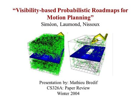 """Visibility-based Probabilistic Roadmaps for Motion Planning"" Siméon, Laumond, Nissoux Presentation by: Mathieu Bredif CS326A: Paper Review Winter 2004."