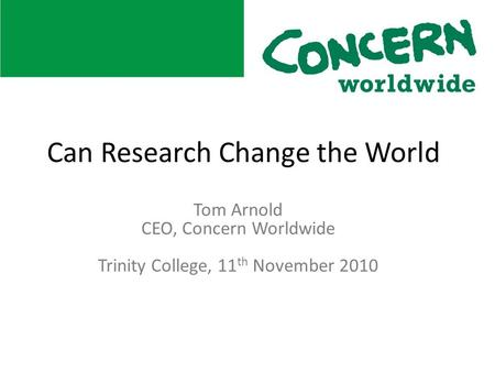 Tom Arnold CEO, Concern Worldwide Trinity College, 11 th November 2010 Can Research Change the World.
