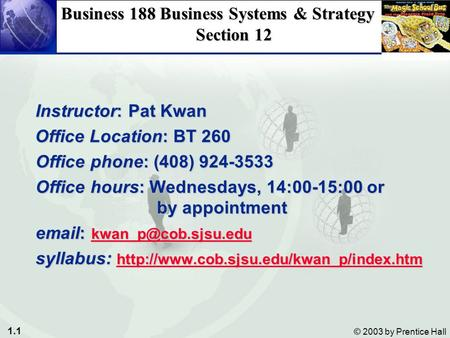 1.1 © 2003 by Prentice Hall Business 188 Business Systems & Strategy Section 12 Instructor: Pat Kwan Instructor: Pat Kwan Office Location: BT 260 Office.