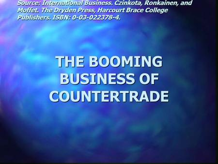 THE BOOMING BUSINESS OF COUNTERTRADE Source: International Business. Czinkota, Ronkainen, and Moffet. The Dryden Press, Harcourt Brace College Publishers.