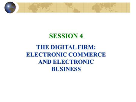 SESSION 4 THE DIGITAL FIRM: ELECTRONIC COMMERCE AND ELECTRONIC BUSINESS.