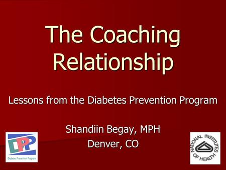 The Coaching Relationship Lessons from the Diabetes Prevention Program Shandiin Begay, MPH Denver, CO.