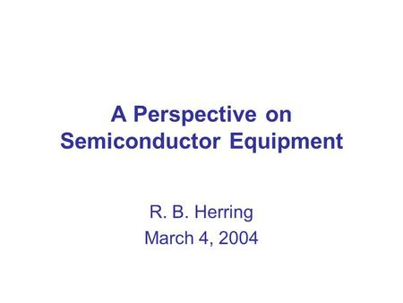 A Perspective on Semiconductor Equipment R. B. Herring March 4, 2004.