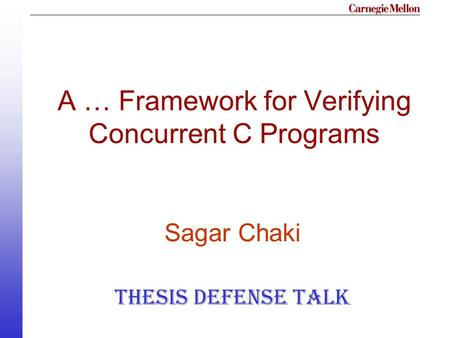 A … Framework for Verifying Concurrent C Programs Sagar Chaki Thesis Defense Talk.