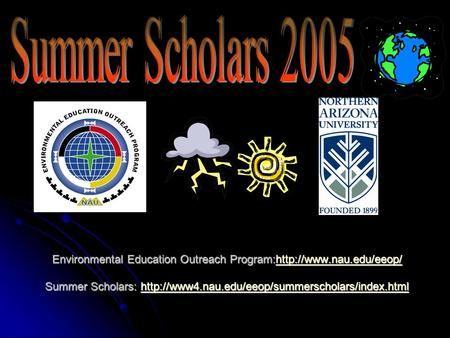 Environmental Education Outreach Program:http://www.nau.edu/eeop/ Summer Scholars: