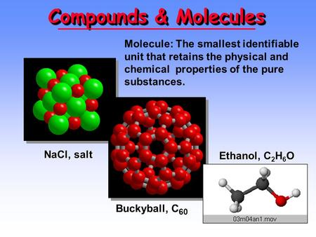 Compounds & Molecules NaCl, salt Buckyball, C 60 Ethanol, C 2 H 6 O Molecule: The smallest identifiable unit that retains the physical and chemical properties.