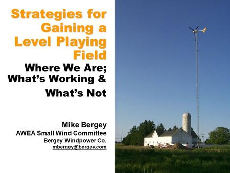 Strategies for Gaining a Level Playing Field Strategies for Gaining a Level Playing Field Where We Are; What's Working & What's Not Mike Bergey AWEA Small.