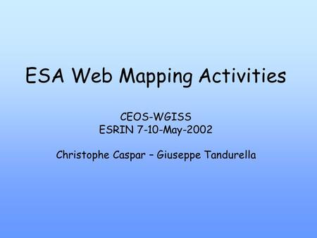 ESA Web Mapping Activities CEOS-WGISS ESRIN 7-10-May-2002 Christophe Caspar – Giuseppe Tandurella.