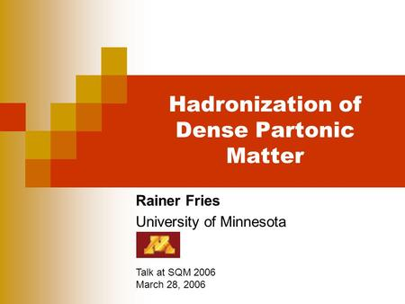 Hadronization of Dense Partonic Matter Rainer Fries University of Minnesota Talk at SQM 2006 March 28, 2006.