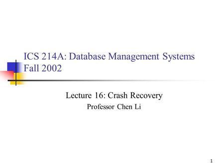 1 ICS 214A: Database Management Systems Fall 2002 Lecture 16: Crash Recovery Professor Chen Li.