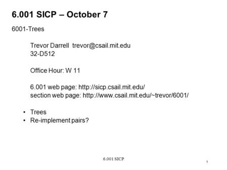 6.001 SICP 1 6.001 SICP – October 7 6001-Trees Trevor Darrell 32-D512 Office Hour: W 11 6.001 web page: