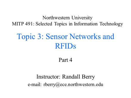 Topic 3: Sensor Networks and RFIDs Part 4 Instructor: Randall Berry   Northwestern University MITP 491: Selected Topics.