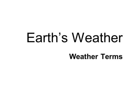Earth's Weather Weather Terms. CONDENSATION Water Cycle Water gets into the atmosphere by: EVAPORATION PRECIPITATION COLLECTION TRANSPIRATION.