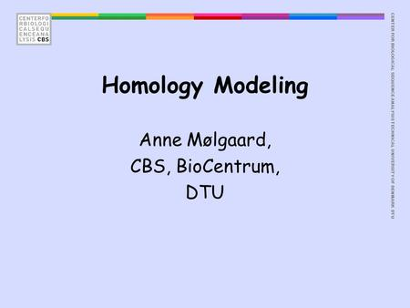CENTER FOR BIOLOGICAL SEQUENCE ANALYSISTECHNICAL UNIVERSITY OF DENMARK DTU Homology Modeling Anne Mølgaard, CBS, BioCentrum, DTU.