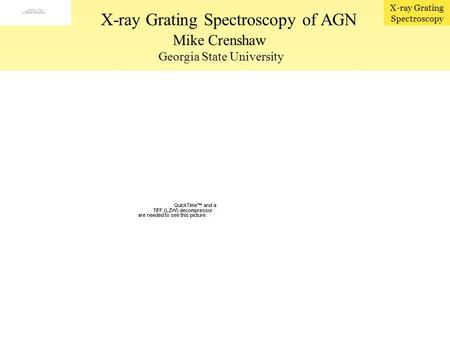 X-ray Grating Spectroscopy Mike Crenshaw Georgia State University X-ray Grating Spectroscopy of AGN Broad-band view X-ray spectral components: –Soft X-ray.