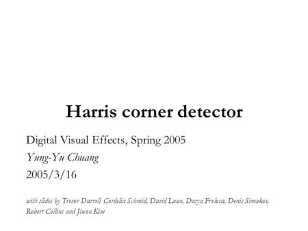 Harris corner detector Digital Visual Effects, Spring 2005 Yung-Yu Chuang 2005/3/16 with slides by Trevor Darrell Cordelia Schmid, David Lowe, Darya Frolova,
