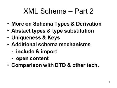 1 XML Schema – Part 2 More on Schema Types & Derivation Abstact types & type substitution Uniqueness & Keys Additional schema mechanisms - include & import.