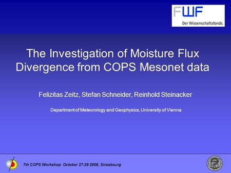7th COPS Workshop October 27-29 2008, Strasbourg The Investigation of Moisture Flux Divergence from COPS Mesonet data Felizitas Zeitz, Stefan Schneider,