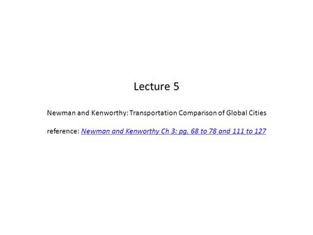 Lecture 5 Newman and Kenworthy: Transportation Comparison of Global Cities reference: Newman and Kenworthy Ch 3: pg. 68 to 78 and 111 to 127Newman and.