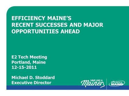 CLICK TO EDIT MASTER TITLE STYLE EFFICIENCY MAINE'S RECENT SUCCESSES AND MAJOR OPPORTUNITIES AHEAD E2 Tech Meeting Portland, Maine 12-15-2011 Michael D.