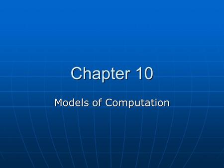 Chapter 10 Models of Computation. What is a model? Captures the essence – the important properties – of the real thing Captures the essence – the important.