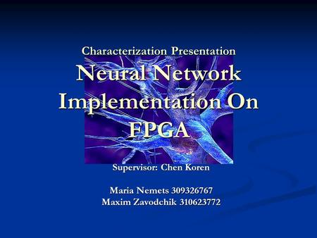Characterization Presentation Neural Network Implementation On FPGA Supervisor: Chen Koren Maria Nemets 309326767 Maxim Zavodchik 310623772.