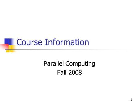 1 Course Information Parallel Computing Fall 2008.
