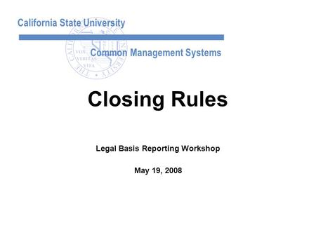 California State University Common Management Systems Legal Basis Reporting Workshop May 19, 2008 Closing Rules.