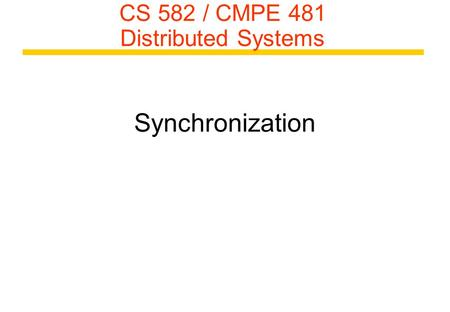 CS 582 / CMPE 481 Distributed Systems Synchronization.