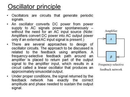 Oscillator principle Oscillators are circuits that generate periodic signals. An oscillator converts DC power from power supply to AC signals power spontaneously.