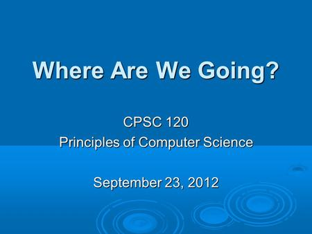 Where Are We Going? CPSC 120 Principles of Computer Science September 23, 2012.