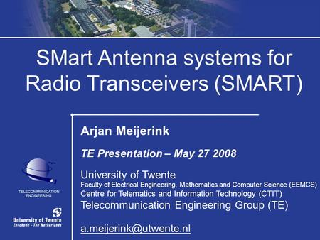 1 / 32 SMart Antenna systems for Radio Transceivers (SMART) Arjan Meijerink TE Presentation – May 27 2008 University of Twente Faculty of Electrical Engineering,