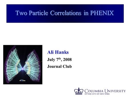 Ali Hanks - APS 2008 1 Two Particle Correlations in PHENIX Ali Hanks July 7 th, 2008 Journal Club.