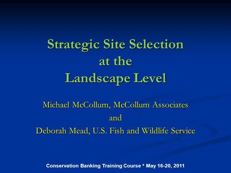 Strategic Site Selection at the Landscape Level Michael McCollum, McCollum Associates and Deborah Mead, U.S. Fish and Wildlife Service Conservation Banking.