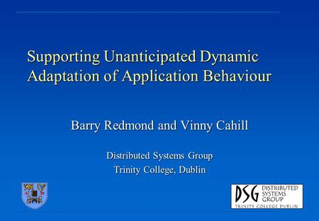 Supporting Unanticipated Dynamic Adaptation of Application Behaviour Barry Redmond and Vinny Cahill Distributed Systems Group Trinity College, Dublin.