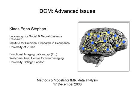 DCM: Advanced issues Klaas Enno Stephan Laboratory for Social & Neural Systems Research Institute for Empirical Research in Economics University of Zurich.