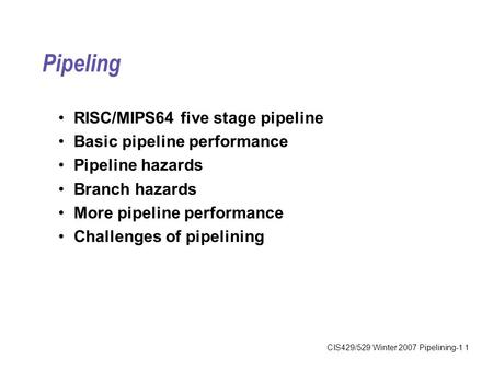CIS429/529 Winter 2007 Pipelining-1 1 Pipeling RISC/MIPS64 five stage pipeline Basic pipeline performance Pipeline hazards Branch hazards More pipeline.