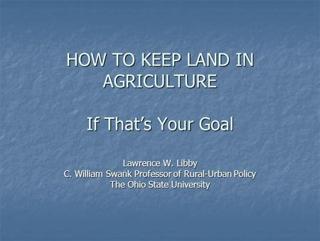 HOW TO KEEP LAND IN AGRICULTURE If That's Your Goal Lawrence W. Libby C. William Swank Professor of Rural-Urban Policy The Ohio State University.