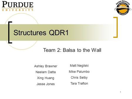 1 Structures QDR1 Ashley Brawner Neelam Datta Xing Huang Jesse Jones Team 2: Balsa to the Wall Matt Negilski Mike Palumbo Chris Selby Tara Trafton.