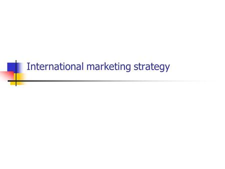 International marketing strategy. At the end of this session you will….. Be aware of some of the basics of marketing strategy Understand the concept of.