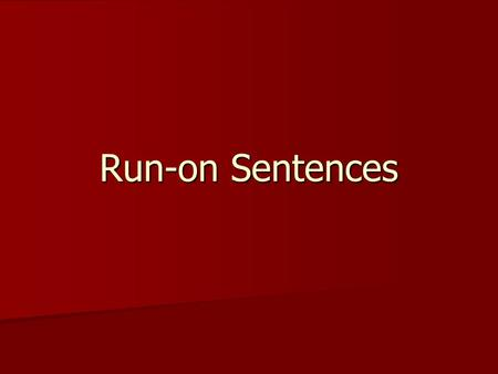 Run-on Sentences. Objectives You will learn to recognize a run-on sentence. You will learn to recognize a run-on sentence. You will be able to apply any.